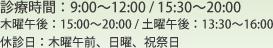 診療時間は9時~12時、昼休憩を挟んで15時30分~20時まで 木曜午後は15時~20時まで 土曜午後は13時30分から16時まで 木曜午前、日曜、祝祭日は休診日